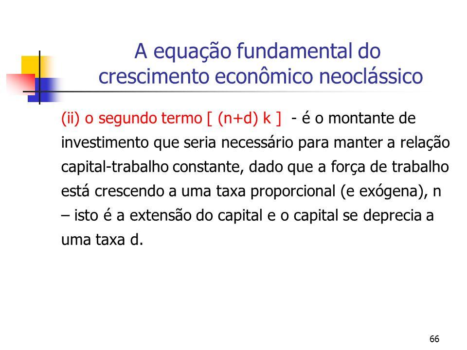 66 A equação fundamental do crescimento econômico neoclássico (ii) o segundo termo [ (n+d) k ] - é o montante de investimento que seria necessário par
