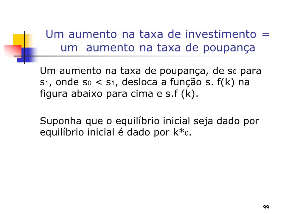 99 Um aumento na taxa de investimento = um aumento na taxa de poupança Um aumento na taxa de poupança, de s 0 para s 1, onde s 0 < s 1, desloca a funç