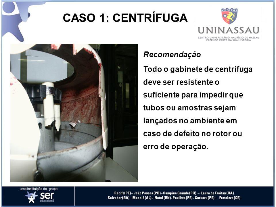 CASO 1: CENTRÍFUGA Descrição do Evento Uma das caçapas quebrou-se durante a centrifugação. O tubo com a amostra de sangue foi lançado como um projétil
