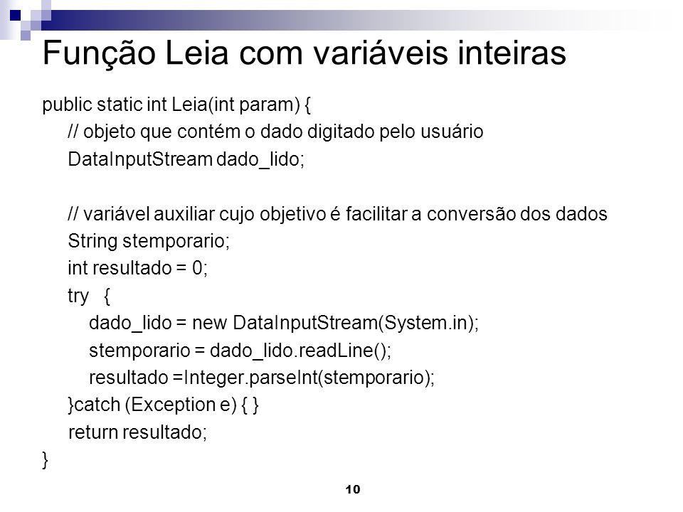 10 Função Leia com variáveis inteiras public static int Leia(int param) { // objeto que contém o dado digitado pelo usuário DataInputStream dado_lido;