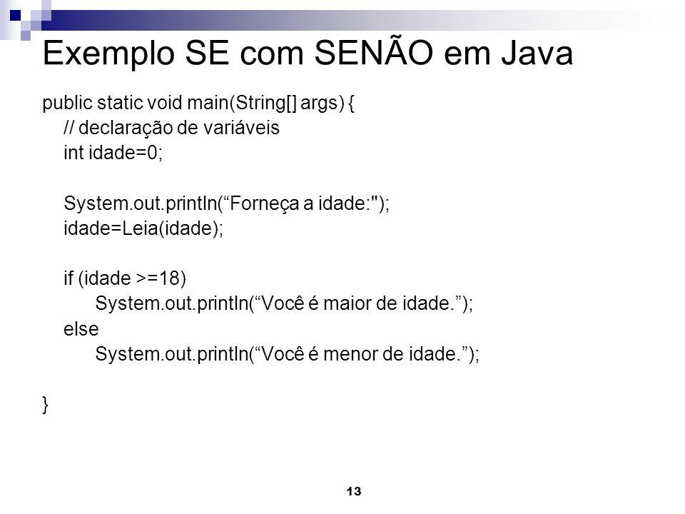 13 Exemplo SE com SENÃO em Java public static void main(String[] args) { // declaração de variáveis int idade=0; System.out.println(Forneça a idade: