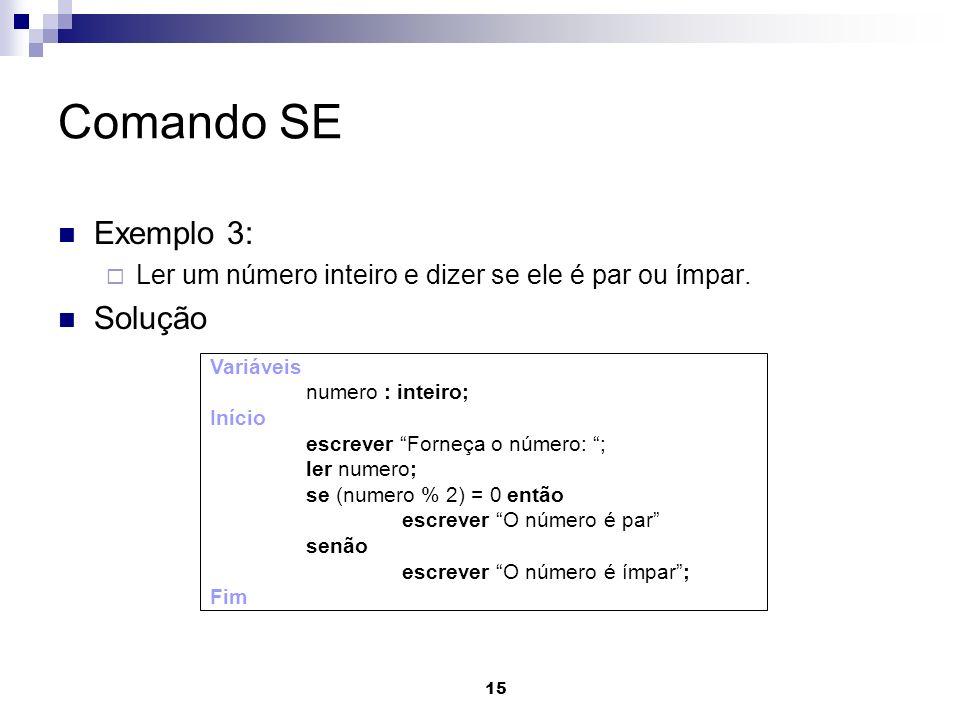 15 Comando SE Exemplo 3: Ler um número inteiro e dizer se ele é par ou ímpar. Solução Variáveis numero : inteiro; Início escrever Forneça o número: ;