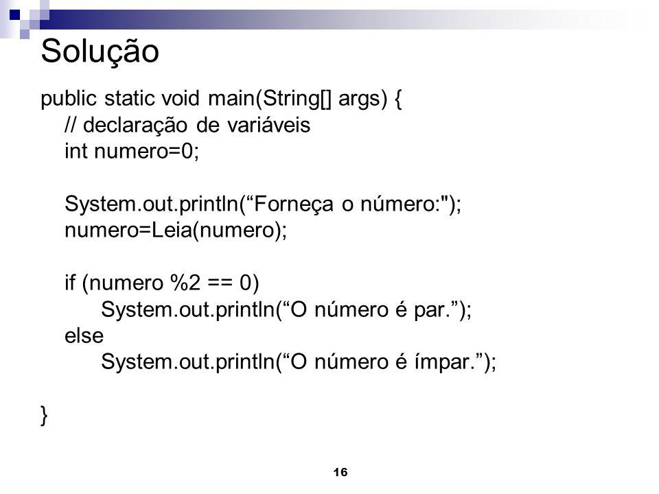 16 Solução public static void main(String[] args) { // declaração de variáveis int numero=0; System.out.println(Forneça o número: