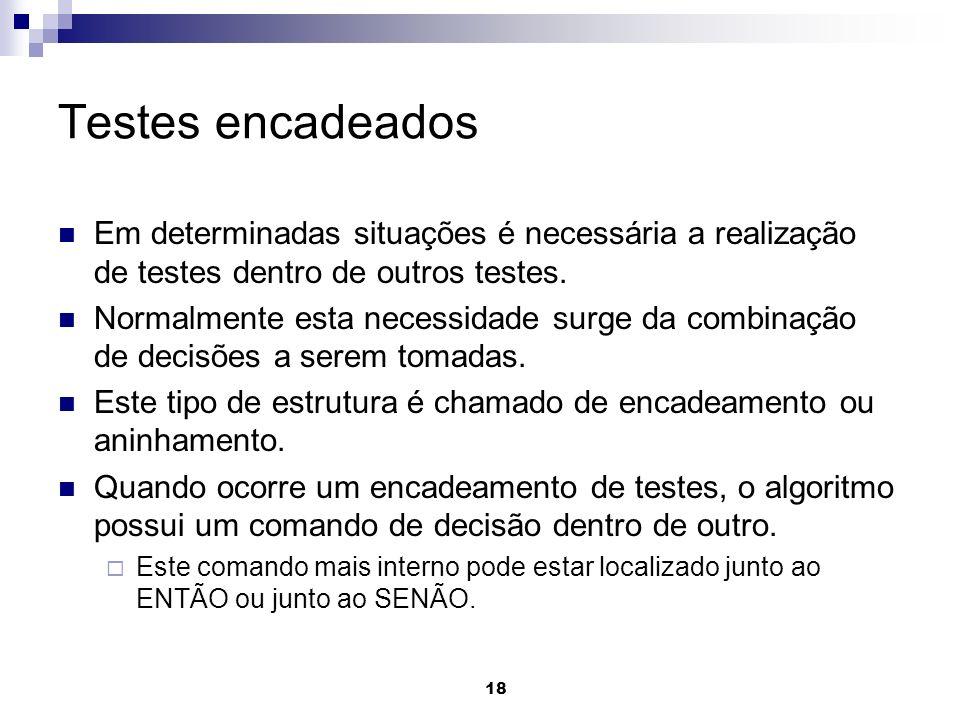 18 Testes encadeados Em determinadas situações é necessária a realização de testes dentro de outros testes. Normalmente esta necessidade surge da comb