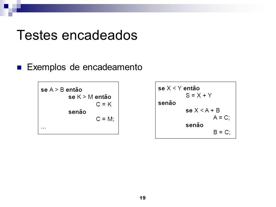 19 Testes encadeados Exemplos de encadeamento se A > B então se K > M então C = K senão C = M;... se X < Y então S = X + Y senão se X < A + B A = C; s