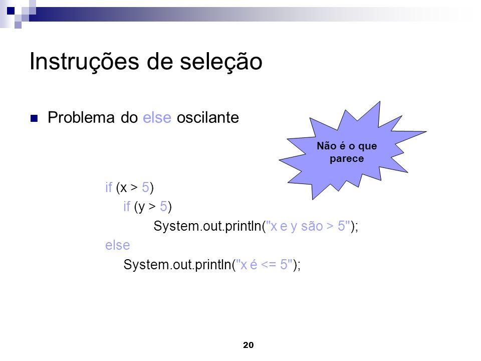 20 Instruções de seleção Problema do else oscilante if (x > 5) if (y > 5) System.out.println(
