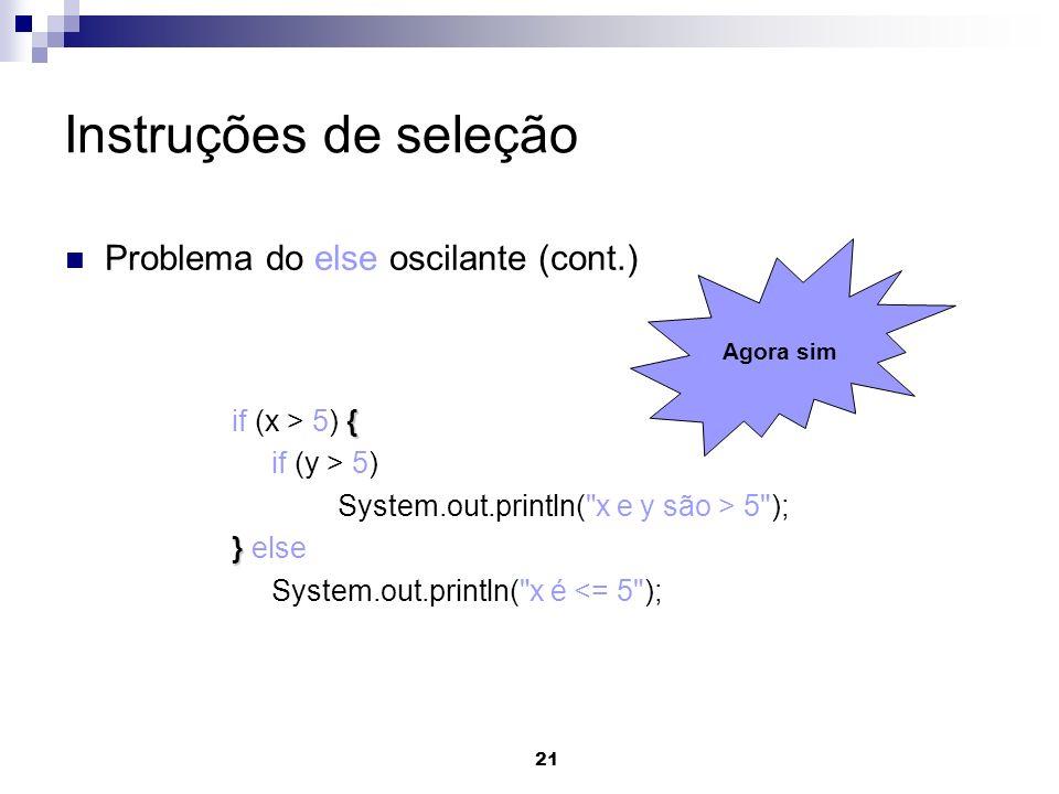 21 Instruções de seleção Problema do else oscilante (cont.) { if (x > 5) { if (y > 5) System.out.println(