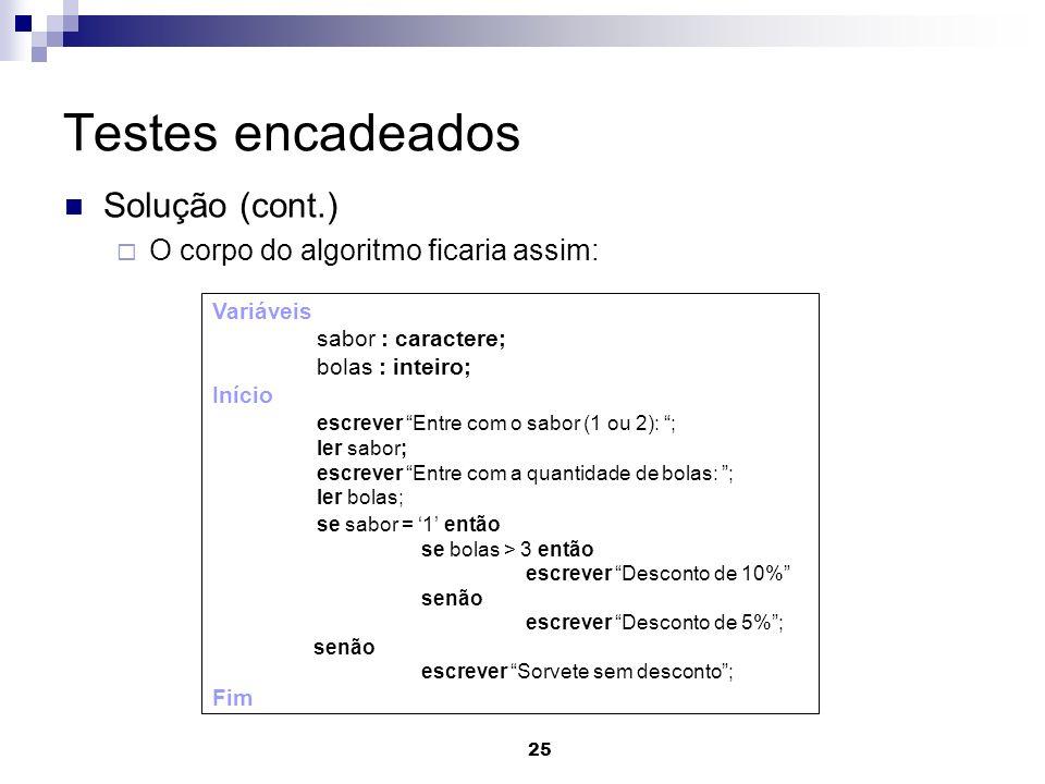 25 Testes encadeados Solução (cont.) O corpo do algoritmo ficaria assim: Variáveis sabor : caractere; bolas : inteiro; Início escrever Entre com o sab