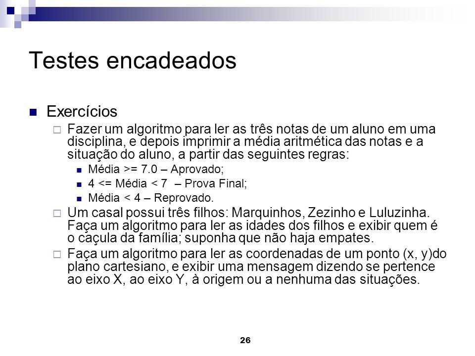 26 Testes encadeados Exercícios Fazer um algoritmo para ler as três notas de um aluno em uma disciplina, e depois imprimir a média aritmética das nota