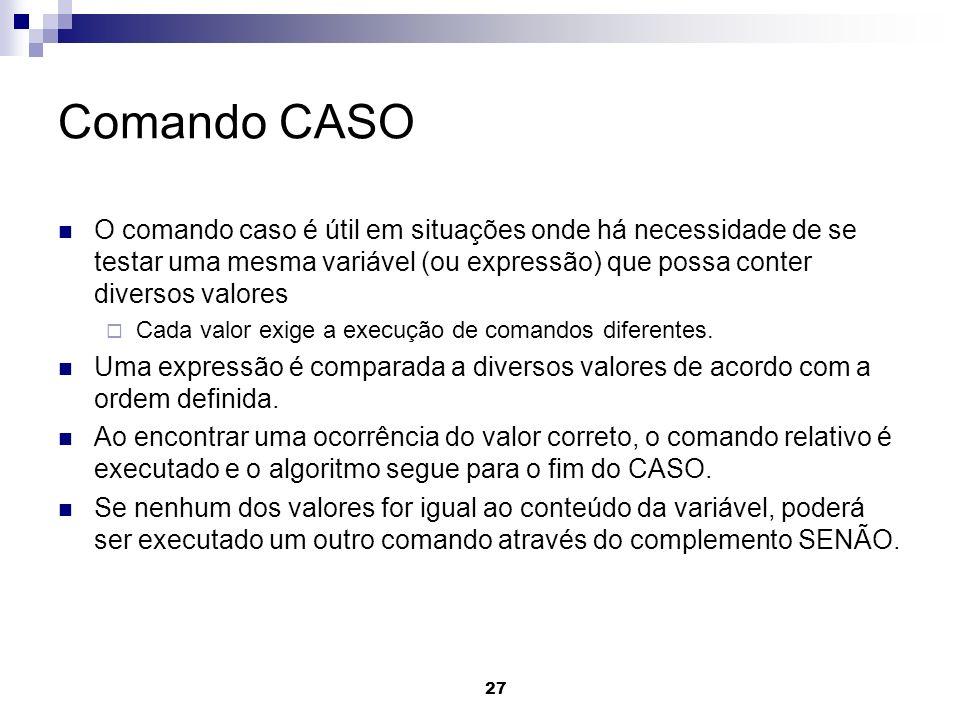 27 Comando CASO O comando caso é útil em situações onde há necessidade de se testar uma mesma variável (ou expressão) que possa conter diversos valore