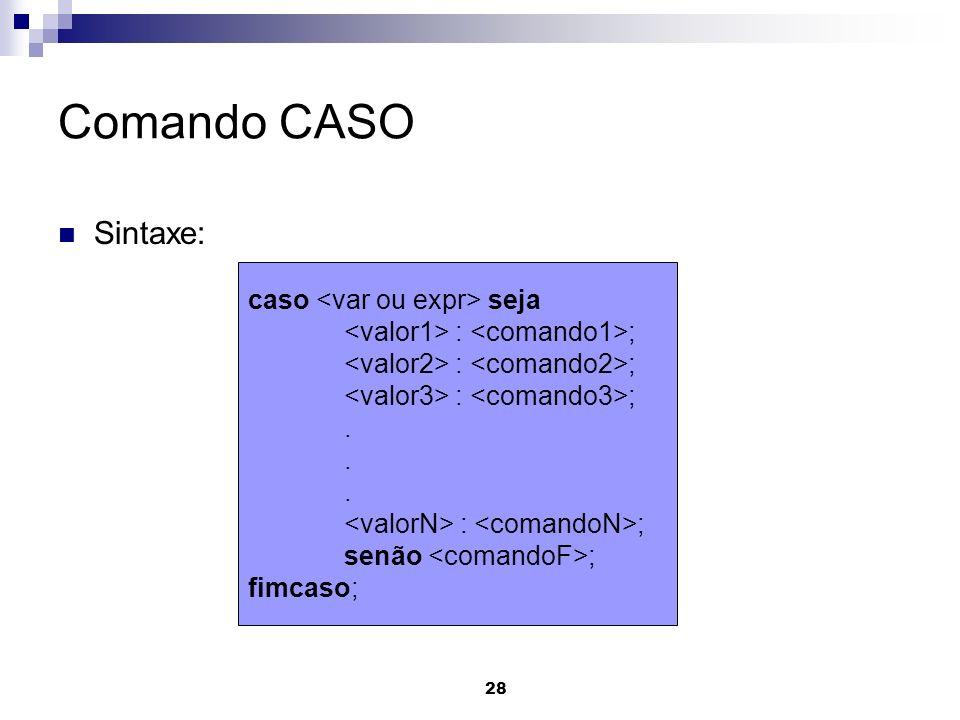 28 Comando CASO Sintaxe: caso seja : ;. : ; senão ; fimcaso;