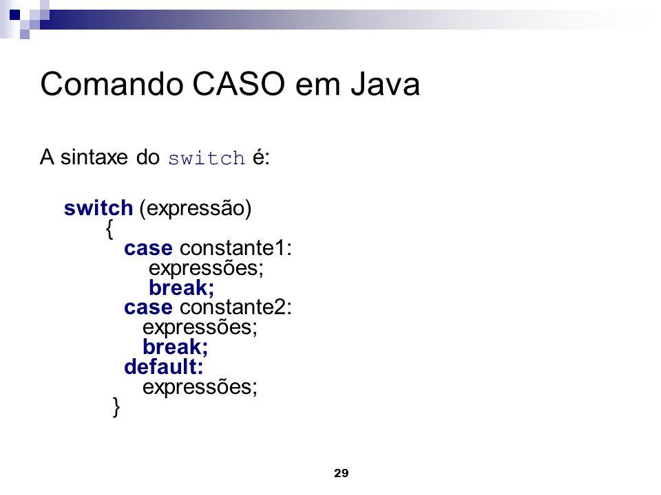 29 Comando CASO em Java A sintaxe do switch é: switch (expressão) { case constante1: expressões; break; case constante2: expressões; break; default: e