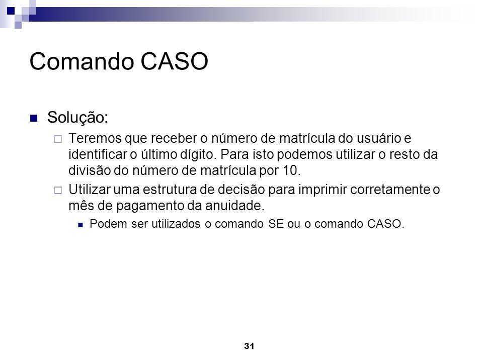 31 Comando CASO Solução: Teremos que receber o número de matrícula do usuário e identificar o último dígito. Para isto podemos utilizar o resto da div