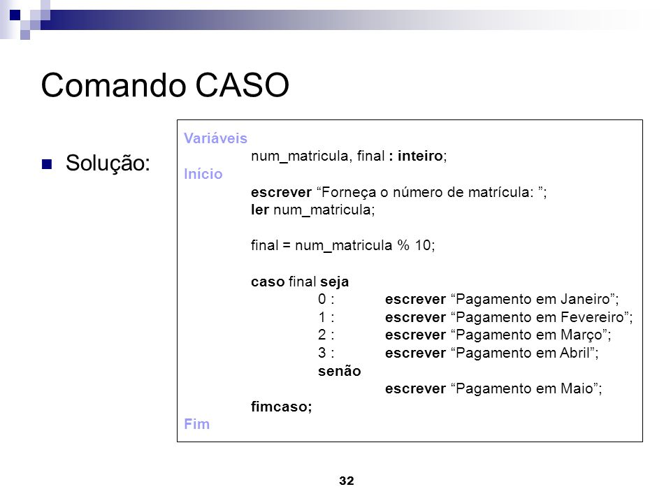 32 Comando CASO Solução: Variáveis num_matricula, final : inteiro; Início escrever Forneça o número de matrícula: ; ler num_matricula; final = num_mat