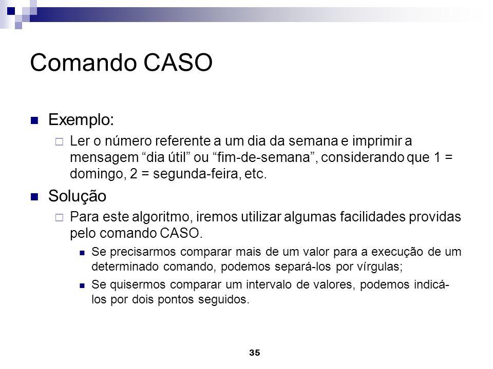 35 Comando CASO Exemplo: Ler o número referente a um dia da semana e imprimir a mensagem dia útil ou fim-de-semana, considerando que 1 = domingo, 2 =