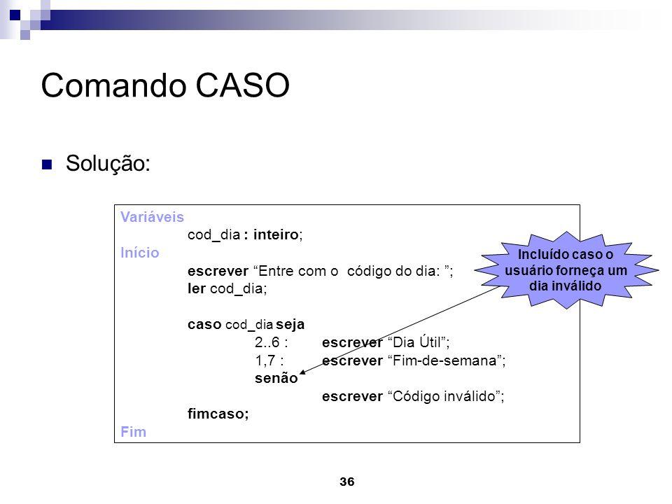 36 Comando CASO Solução: Variáveis cod_dia : inteiro; Início escrever Entre com o código do dia: ; ler cod_dia; caso cod_dia seja 2..6 : escrever Dia
