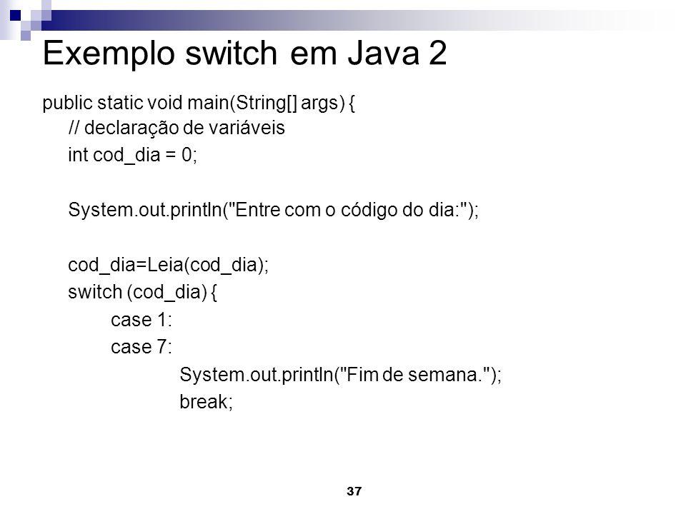 37 Exemplo switch em Java 2 public static void main(String[] args) { // declaração de variáveis int cod_dia = 0; System.out.println(