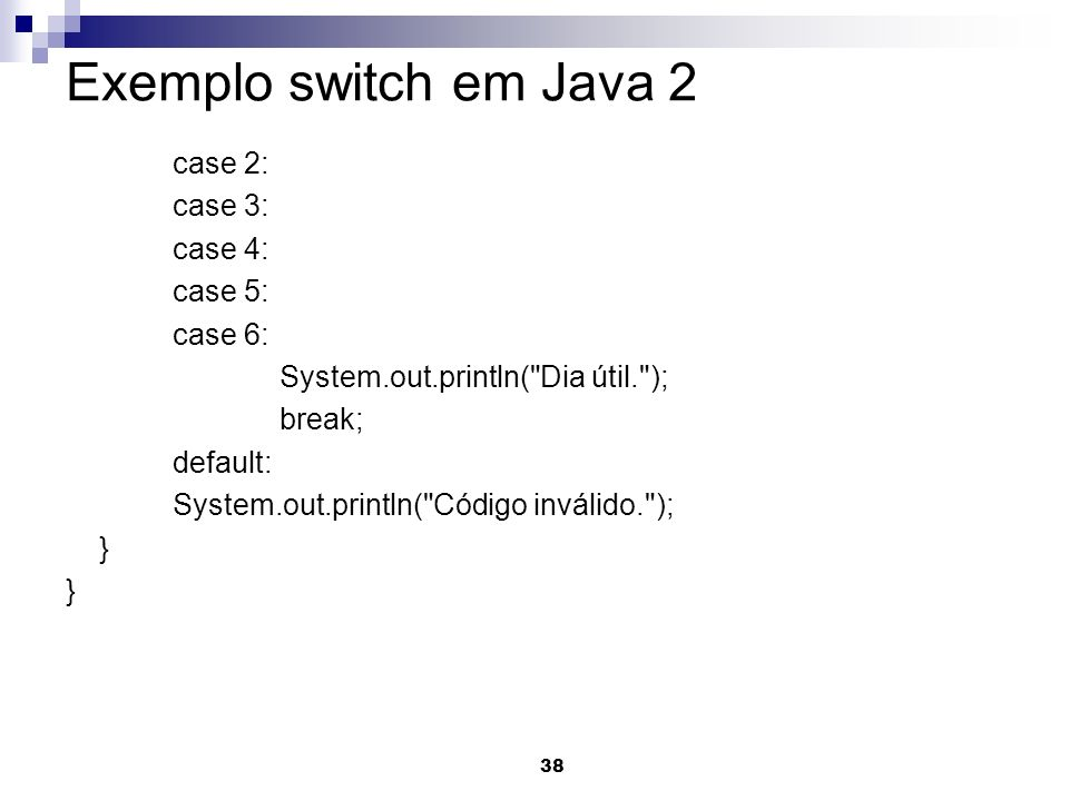 38 Exemplo switch em Java 2 case 2: case 3: case 4: case 5: case 6: System.out.println(