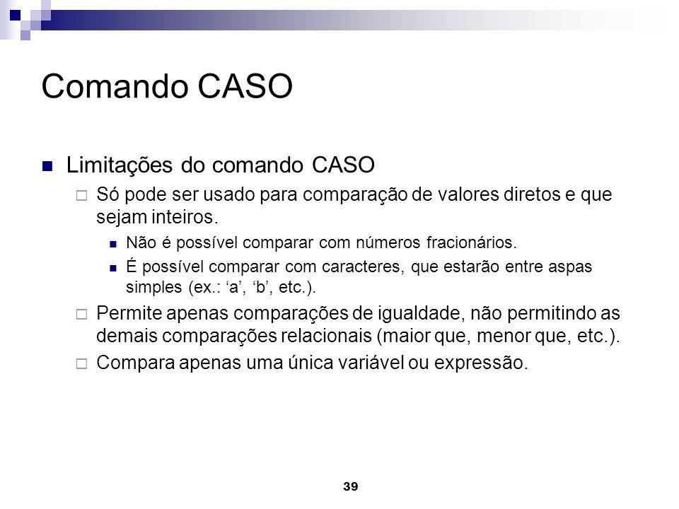 39 Comando CASO Limitações do comando CASO Só pode ser usado para comparação de valores diretos e que sejam inteiros. Não é possível comparar com núme