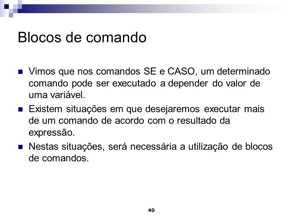 40 Blocos de comando Vimos que nos comandos SE e CASO, um determinado comando pode ser executado a depender do valor de uma variável. Existem situaçõe