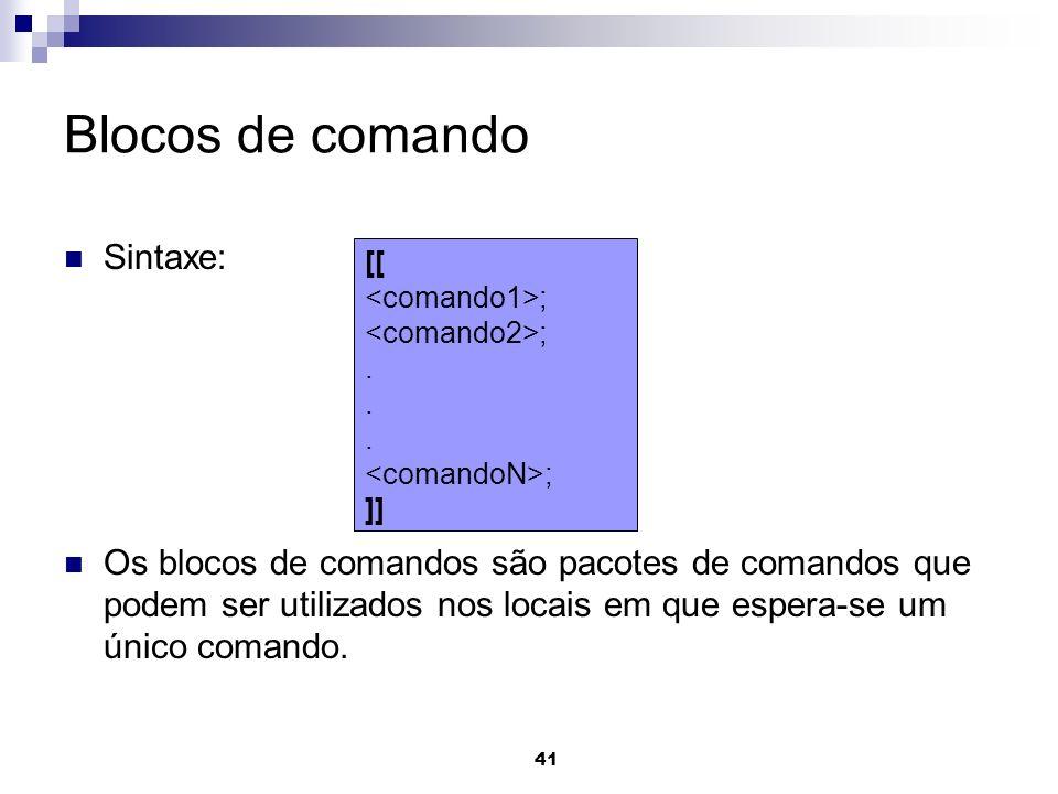 41 Blocos de comando Sintaxe: Os blocos de comandos são pacotes de comandos que podem ser utilizados nos locais em que espera-se um único comando. [[