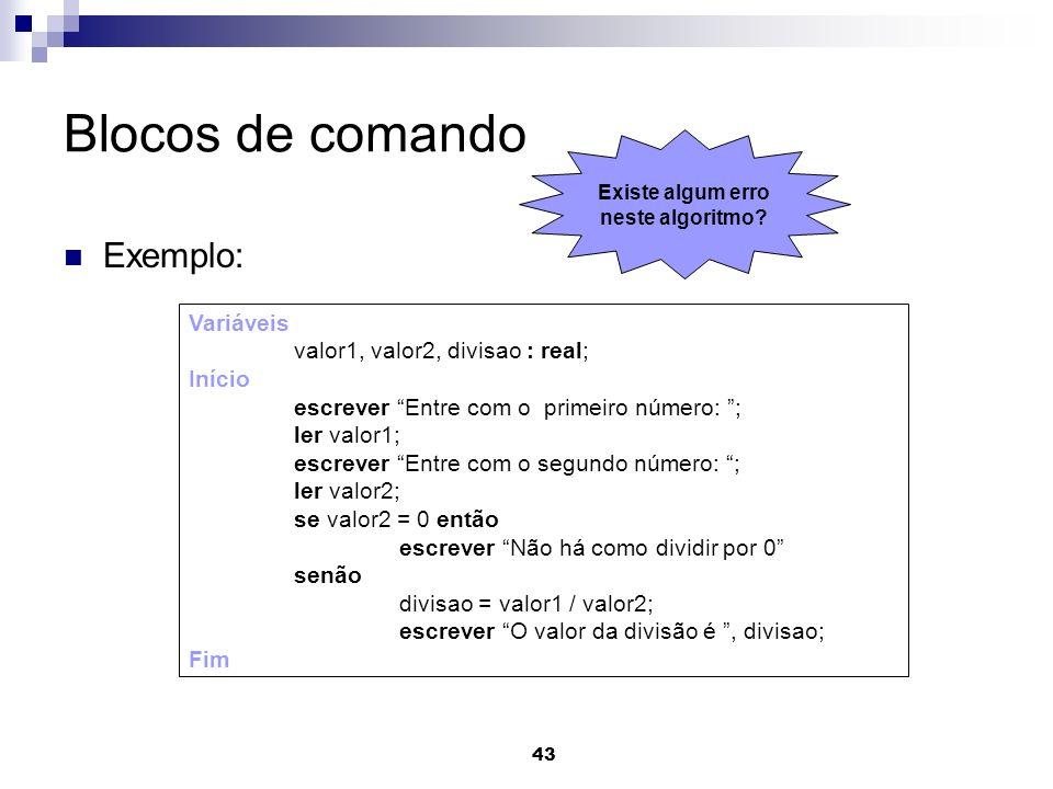 43 Blocos de comando Exemplo: Variáveis valor1, valor2, divisao : real; Início escrever Entre com o primeiro número: ; ler valor1; escrever Entre com