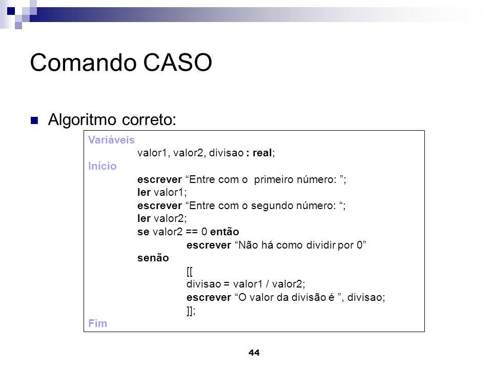 44 Comando CASO Algoritmo correto: Variáveis valor1, valor2, divisao : real; Início escrever Entre com o primeiro número: ; ler valor1; escrever Entre