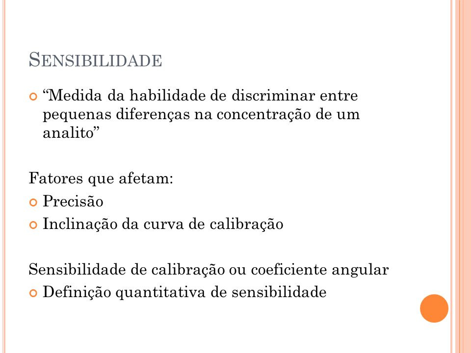 S ENSIBILIDADE Medida da habilidade de discriminar entre pequenas diferenças na concentração de um analito Fatores que afetam: Precisão Inclinação da