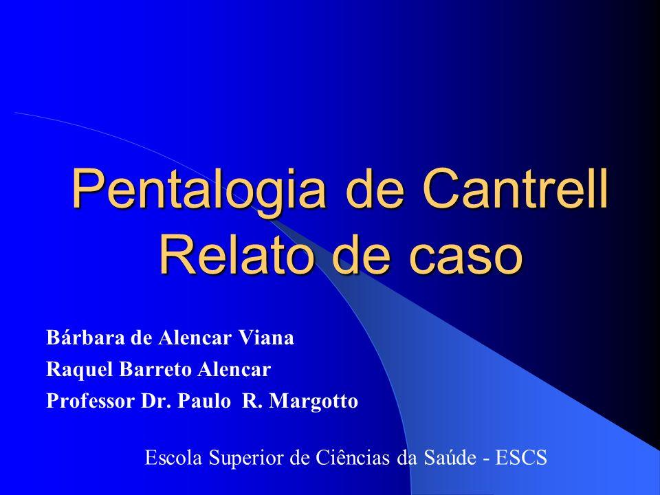 Pentalogia de Cantrell Relato de caso Bárbara de Alencar Viana Raquel Barreto Alencar Professor Dr. Paulo R. Margotto Escola Superior de Ciências da S