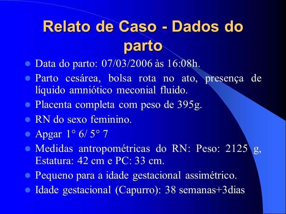 Relato de Caso - Dados do parto Data do parto: 07/03/2006 às 16:08h. Parto cesárea, bolsa rota no ato, presença de líquido amniótico meconial fluido.