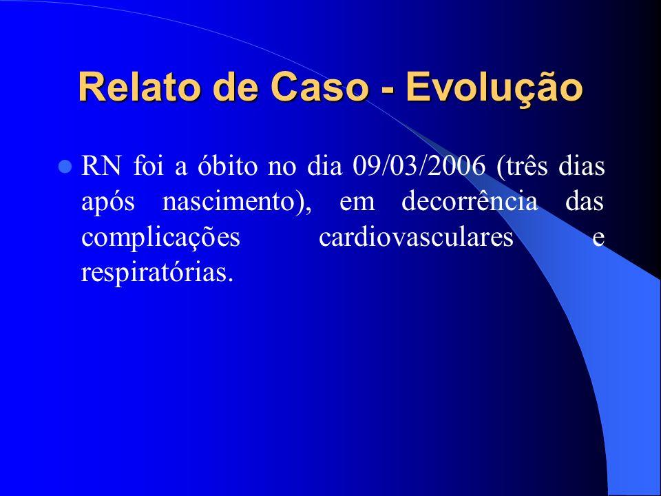 Relato de Caso - Evolução RN foi a óbito no dia 09/03/2006 (três dias após nascimento), em decorrência das complicações cardiovasculares e respiratóri
