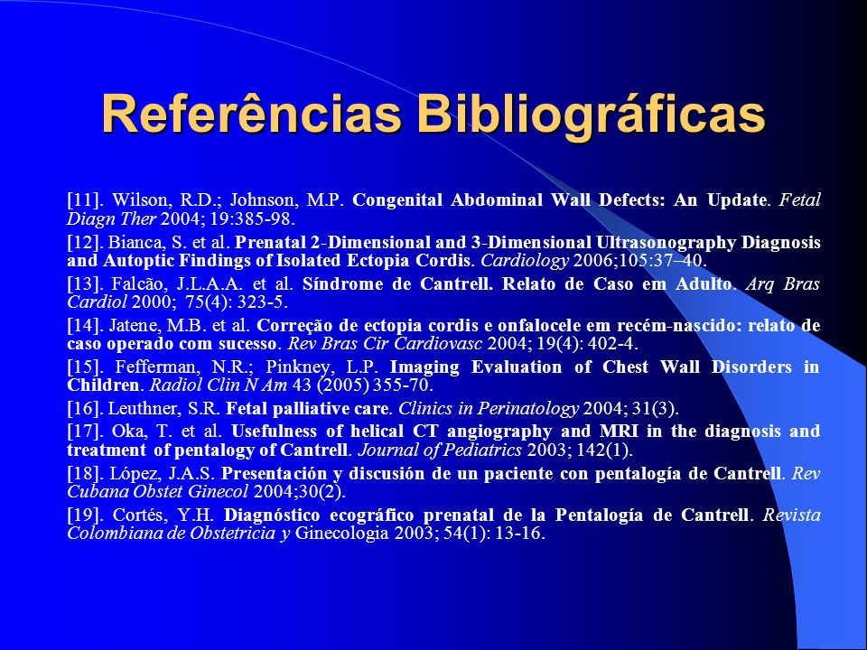 Referências Bibliográficas [11]. Wilson, R.D.; Johnson, M.P. Congenital Abdominal Wall Defects: An Update. Fetal Diagn Ther 2004; 19:385-98. [12]. Bia