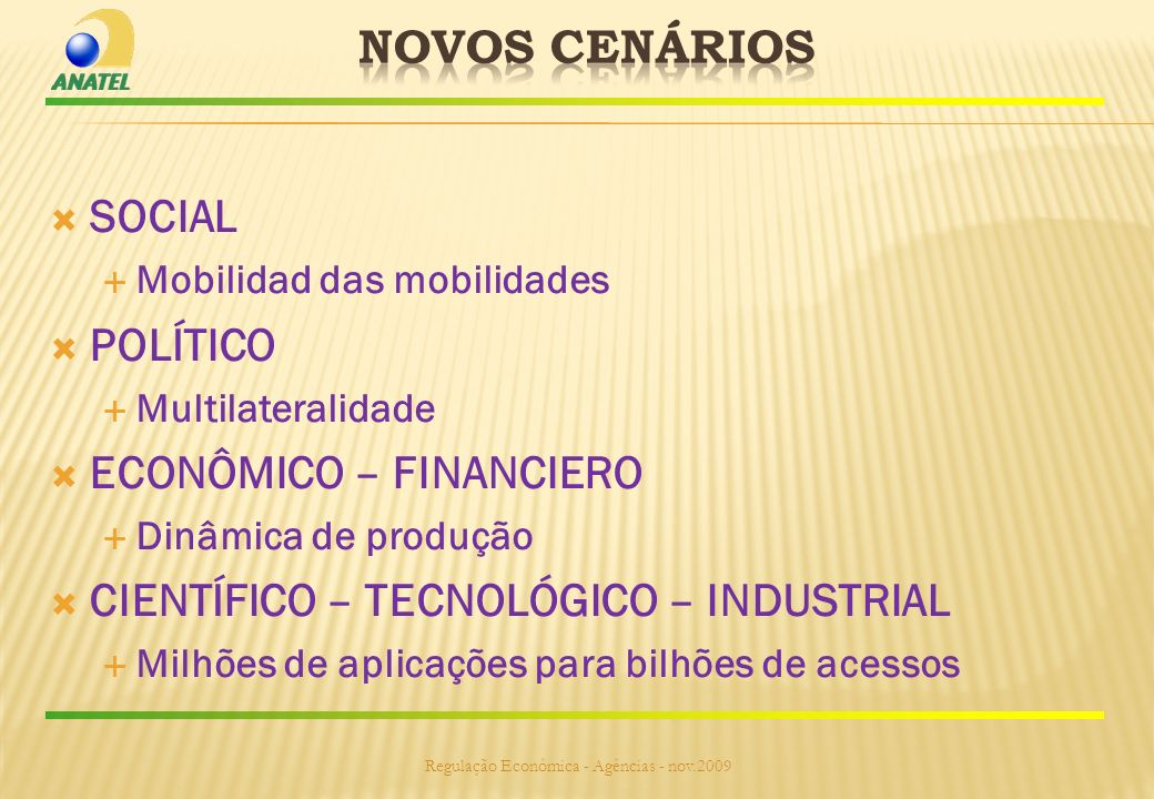 SOCIAL Mobilidad das mobilidades POLÍTICO Multilateralidade ECONÔMICO – FINANCIERO Dinâmica de produção CIENTÍFICO – TECNOLÓGICO – INDUSTRIAL Milhões de aplicações para bilhões de acessos Regulação Econômica - Agências - nov.2009