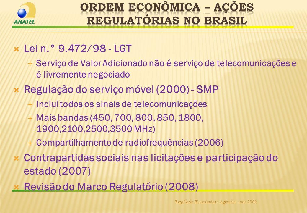 Lei n.° 9.472 98 - LGT Serviço de Valor Adicionado não é serviço de telecomunicações e é livremente negociado Regulação do serviço móvel (2000) - SMP Inclui todos os sinais de telecomunicações Mais bandas (450, 700, 800, 850, 1800, 1900,2100,2500,3500 MHz) Compartilhamento de radiofrequências (2006) Contrapartidas sociais nas licitações e participação do estado (2007) Revisão do Marco Regulatório (2008) Regulação Econômica - Agências - nov.2009
