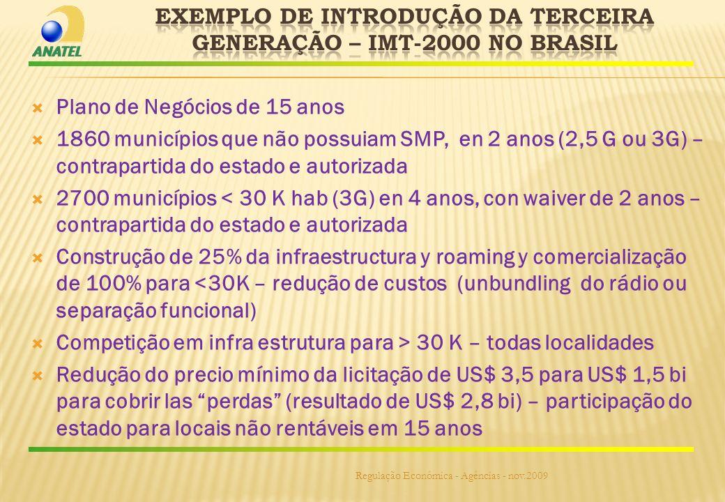 Plano de Negócios de 15 anos 1860 municípios que não possuiam SMP, en 2 anos (2,5 G ou 3G) – contrapartida do estado e autorizada 2700 municípios < 30 K hab (3G) en 4 anos, con waiver de 2 anos – contrapartida do estado e autorizada Construção de 25% da infraestructura y roaming y comercialização de 100% para <30K – redução de custos (unbundling do rádio ou separação funcional) Competição em infra estrutura para > 30 K – todas localidades Redução do precio mínimo da licitação de US$ 3,5 para US$ 1,5 bi para cobrir las perdas (resultado de US$ 2,8 bi) – participação do estado para locais não rentáveis em 15 anos Regulação Econômica - Agências - nov.2009