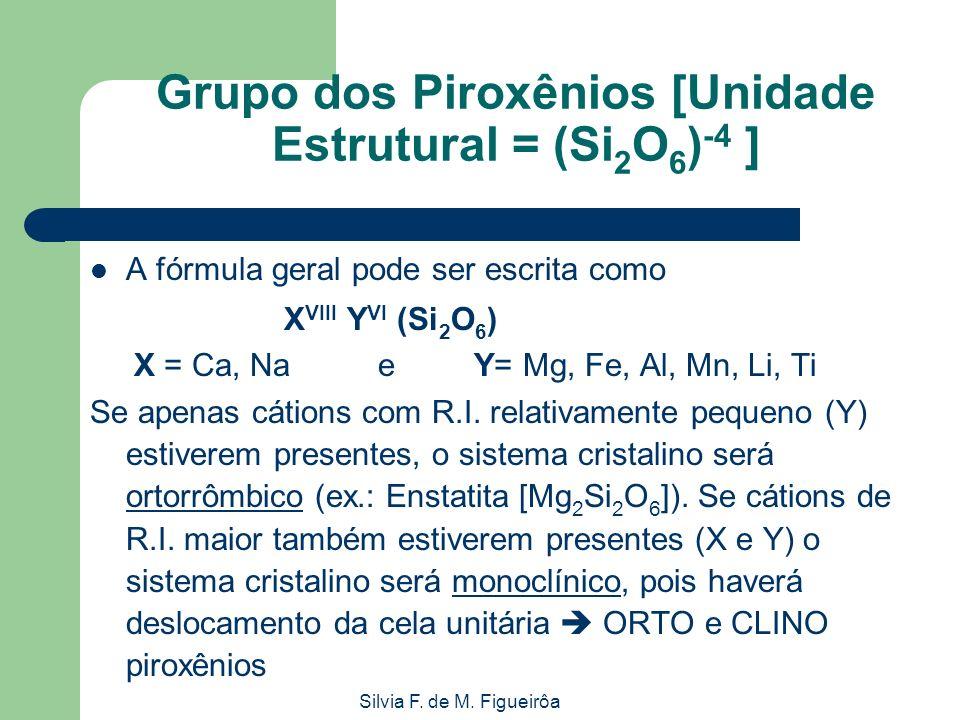 Silvia F. de M. Figueirôa Grupo dos Piroxênios [Unidade Estrutural = (Si 2 O 6 ) -4 ] A fórmula geral pode ser escrita como X VIII Y VI (Si 2 O 6 ) X