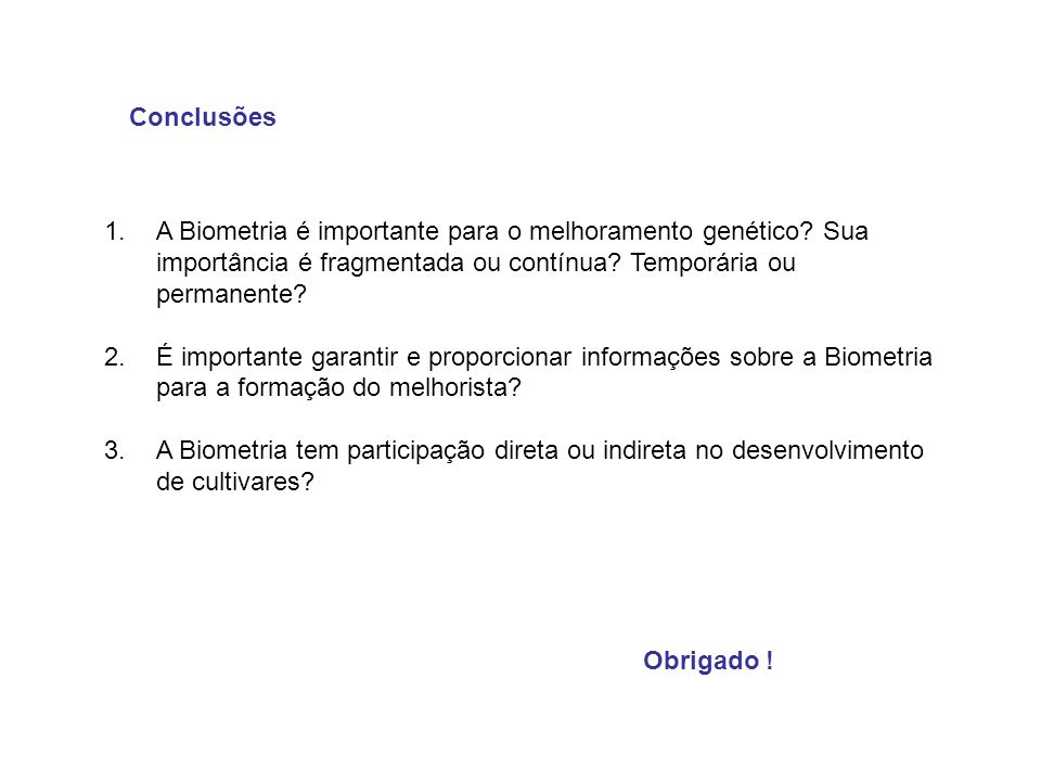 Conclusões Obrigado ! 1.A Biometria é importante para o melhoramento genético? Sua importância é fragmentada ou contínua? Temporária ou permanente? 2.