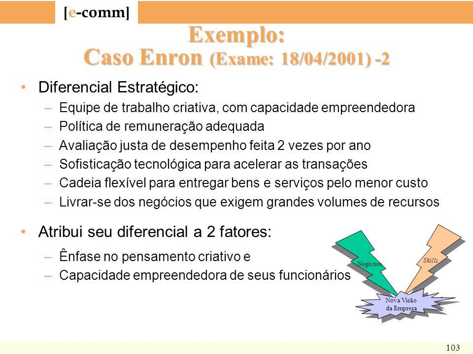[ e-comm ] 103 Exemplo: Caso Enron (Exame: 18/04/2001) -2 Diferencial Estratégico: –Equipe de trabalho criativa, com capacidade empreendedora –Polític