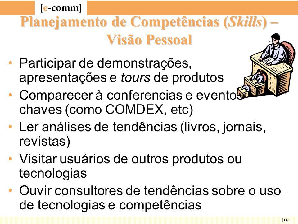 [ e-comm ] 104 Planejamento de Competências (Skills) – Visão Pessoal Participar de demonstrações, apresentações e tours de produtos Comparecer à confe