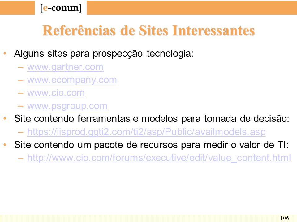 [ e-comm ] 106 Referências de Sites Interessantes Alguns sites para prospecção tecnologia: –www.gartner.comwww.gartner.com –www.ecompany.comwww.ecompa