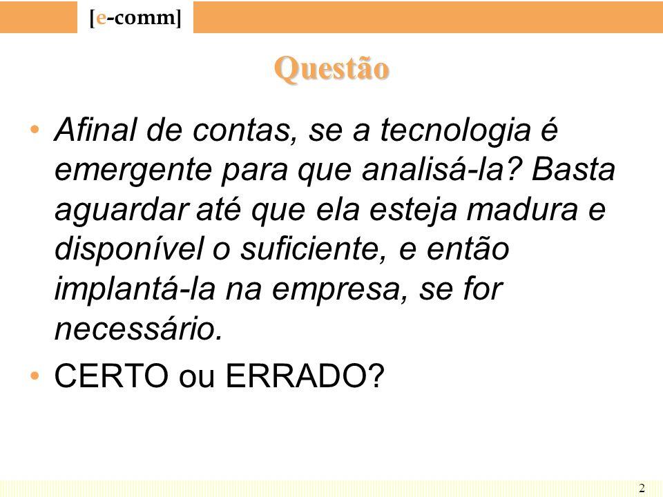 [ e-comm ] 2 Questão Afinal de contas, se a tecnologia é emergente para que analisá-la? Basta aguardar até que ela esteja madura e disponível o sufici