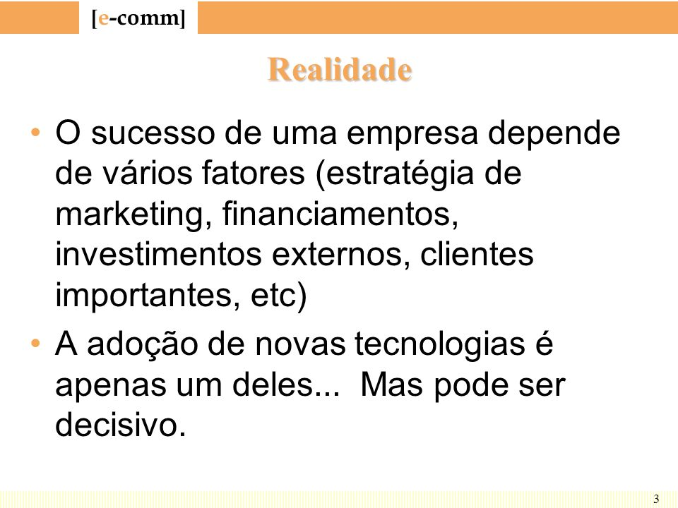 [ e-comm ] 3 Realidade O sucesso de uma empresa depende de vários fatores (estratégia de marketing, financiamentos, investimentos externos, clientes i