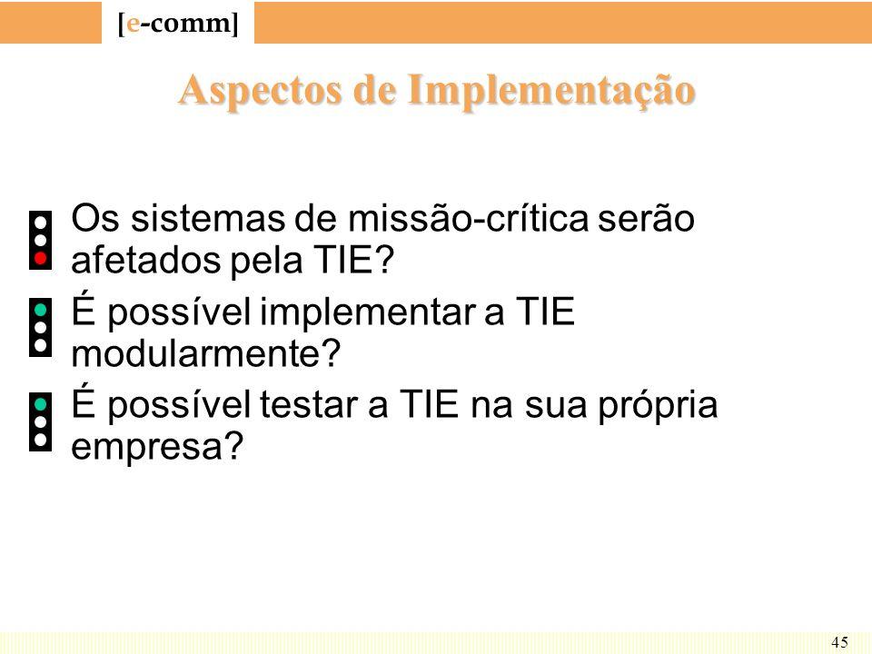 [ e-comm ] 45 Aspectos de Implementação Os sistemas de missão-crítica serão afetados pela TIE? É possível implementar a TIE modularmente? É possível t