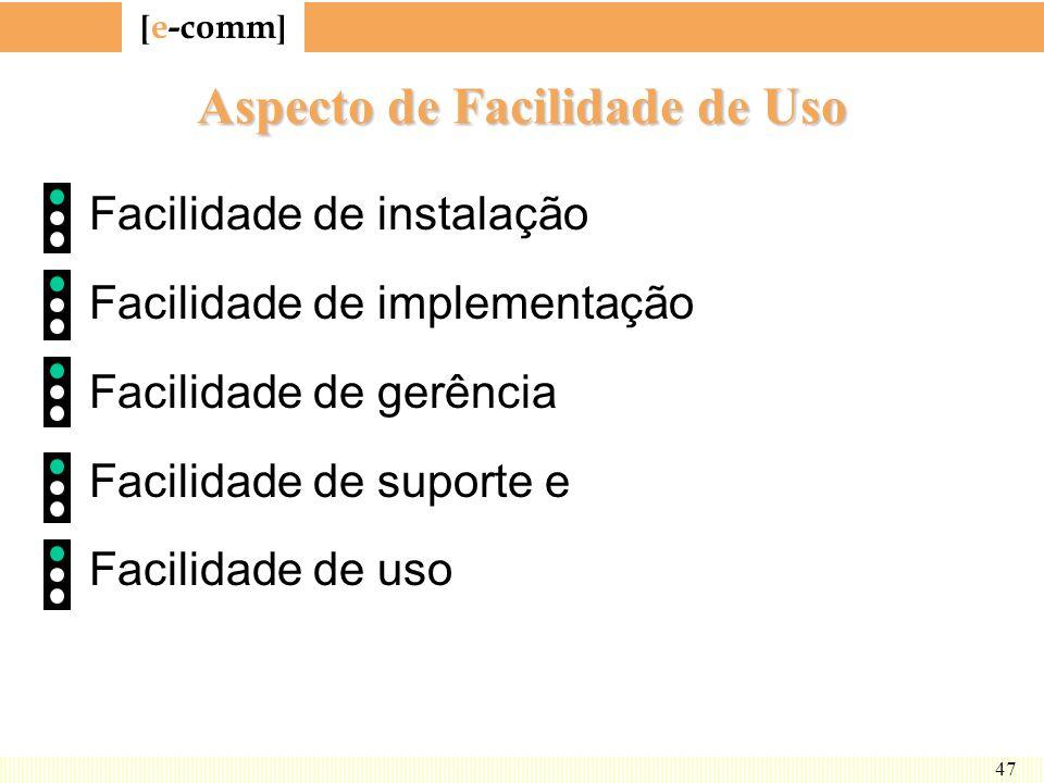 [ e-comm ] 47 Aspecto de Facilidade de Uso Facilidade de instalação Facilidade de implementação Facilidade de gerência Facilidade de suporte e Facilid