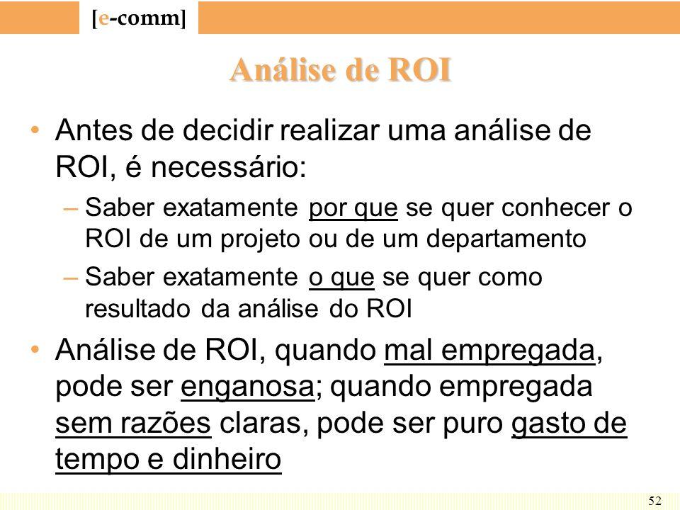[ e-comm ] 52 Análise de ROI Antes de decidir realizar uma análise de ROI, é necessário: –Saber exatamente por que se quer conhecer o ROI de um projet