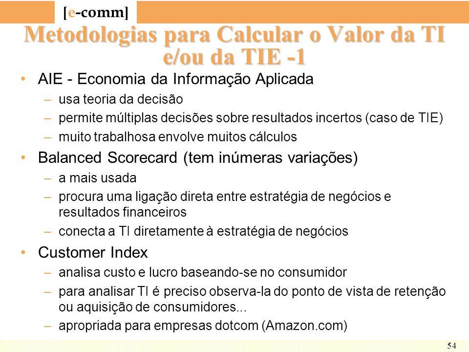 [ e-comm ] 54 Metodologias para Calcular o Valor da TI e/ou da TIE -1 AIE - Economia da Informação Aplicada –usa teoria da decisão –permite múltiplas