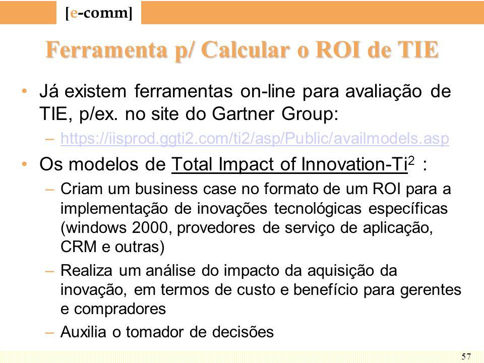 [ e-comm ] 57 Ferramenta p/ Calcular o ROI de TIE Já existem ferramentas on-line para avaliação de TIE, p/ex. no site do Gartner Group: –https://iispr