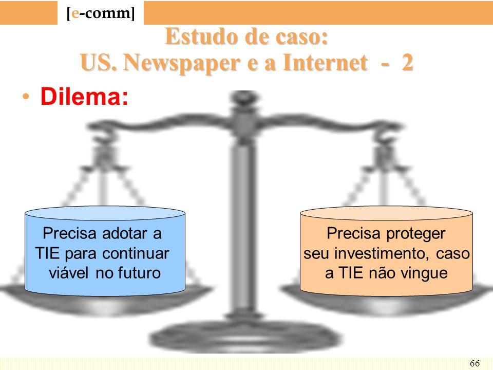 [ e-comm ] 66 Estudo de caso: US. Newspaper e a Internet - 2 Dilema: Precisa adotar a TIE para continuar viável no futuro Precisa proteger seu investi