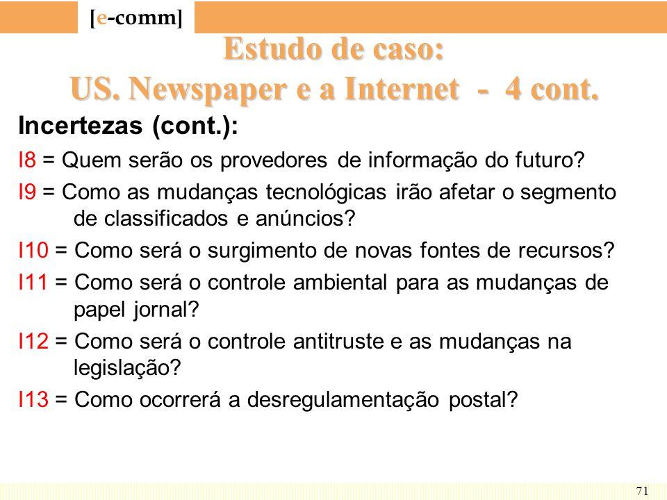 [ e-comm ] 71 Estudo de caso: US. Newspaper e a Internet - 4 cont. Incertezas (cont.): I8 = Quem serão os provedores de informação do futuro? I9 = Com
