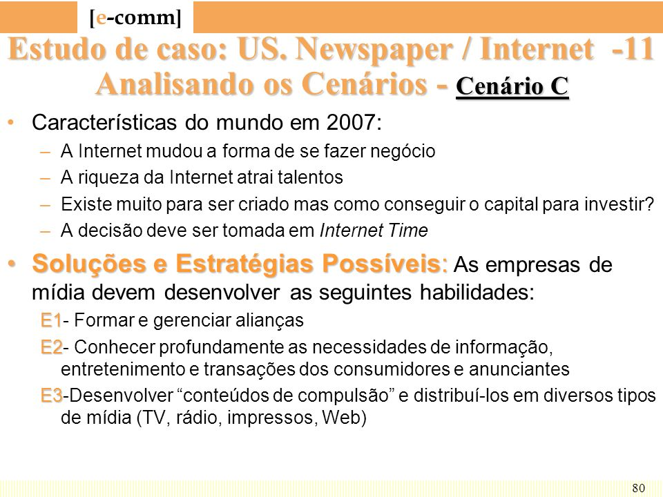 [ e-comm ] 80 Estudo de caso: US. Newspaper / Internet -11 Analisando os Cenários - Cenário C Características do mundo em 2007: –A Internet mudou a fo